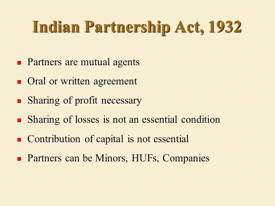 Indian Partnership Act, 1932 Partners are mutual agents Partners are mutual agents Oral or written agreement Oral or written agreement Sharing of profit necessary Sharing of profit necessary Sharing of losses is not an essential condition Sharing of losses is not an essential condition Contribution of capital is not essential Contribution of capital is not essential Partners can be Minors, HUFs, Companies Partners can be Minors, HUFs, Companies