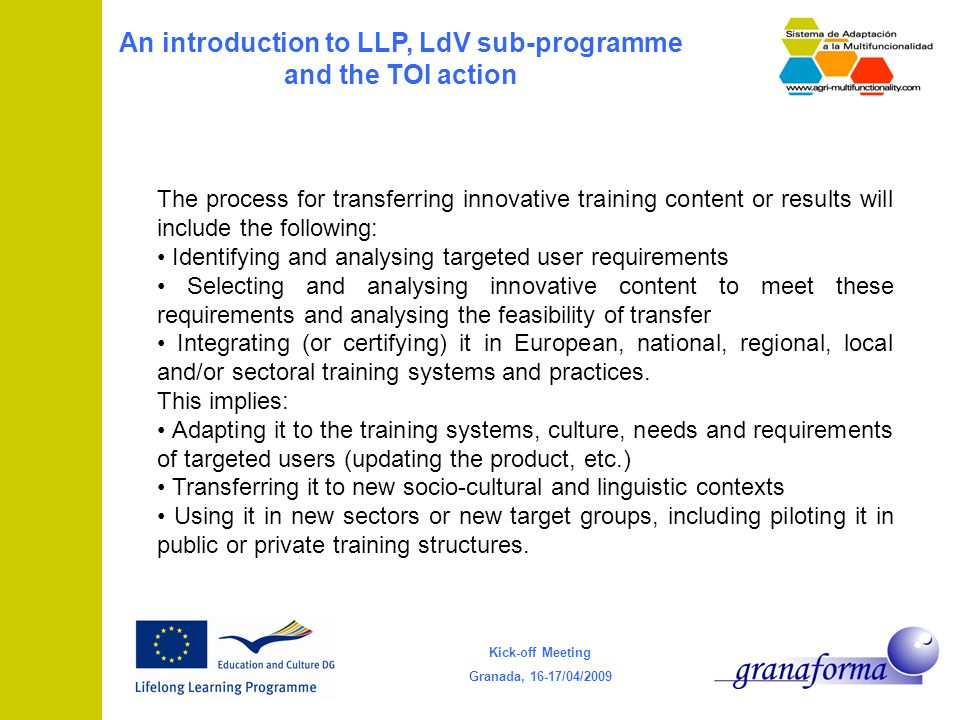 Kick-off Meeting Granada, 16-17/04/2009 An introduction to LLP, LdV sub-programme and the TOI action The process for transferring innovative training content or results will include the following: Identifying and analysing targeted user requirements Selecting and analysing innovative content to meet these requirements and analysing the feasibility of transfer Integrating (or certifying) it in European, national, regional, local and/or sectoral training systems and practices.