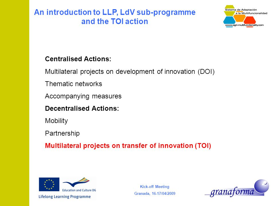 Kick-off Meeting Granada, 16-17/04/2009 An introduction to LLP, LdV sub-programme and the TOI action Centralised Actions: Multilateral projects on development of innovation (DOI) Thematic networks Accompanying measures Decentralised Actions: Mobility Partnership Multilateral projects on transfer of innovation (TOI)