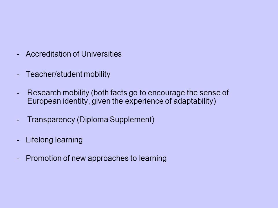 - Accreditation of Universities - Teacher/student mobility -Research mobility (both facts go to encourage the sense of European identity, given the experience of adaptability) -Transparency (Diploma Supplement) - Lifelong learning - Promotion of new approaches to learning