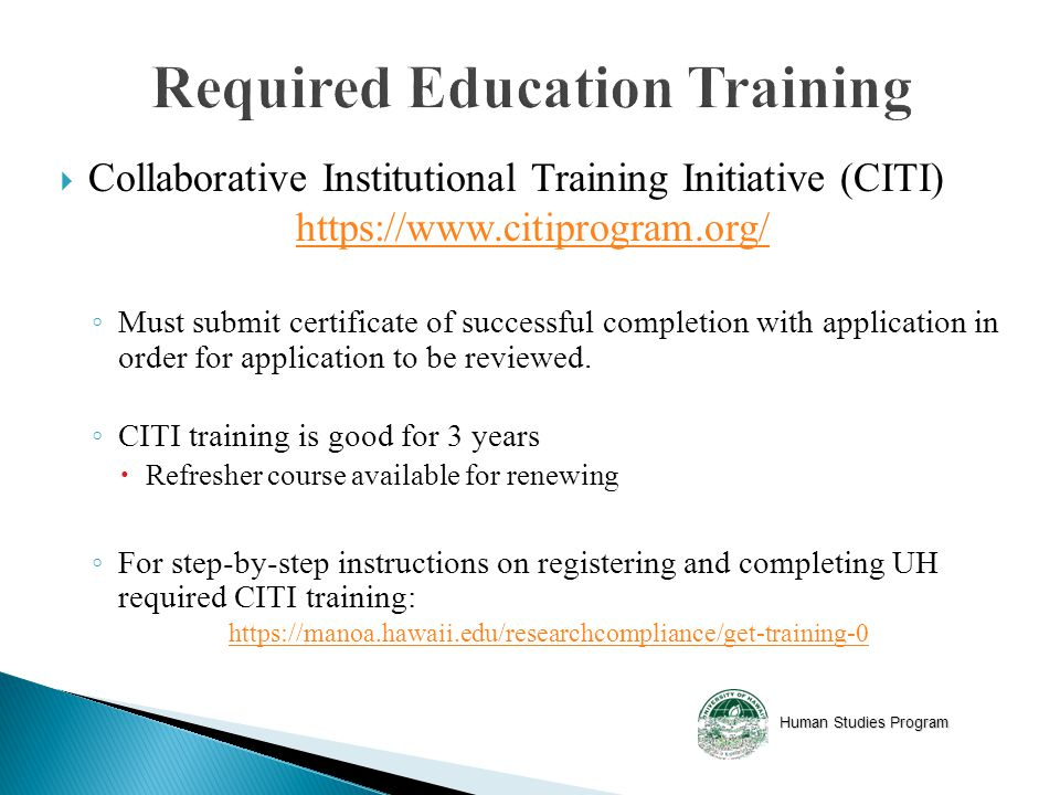 Human Studies Program  Collaborative Institutional Training Initiative (CITI)   ◦ Must submit certificate of successful completion with application in order for application to be reviewed.