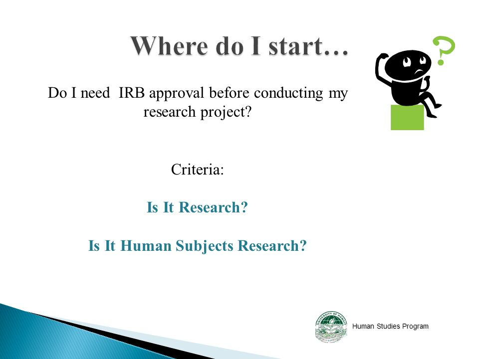 Human Studies Program Do I need IRB approval before conducting my research project.