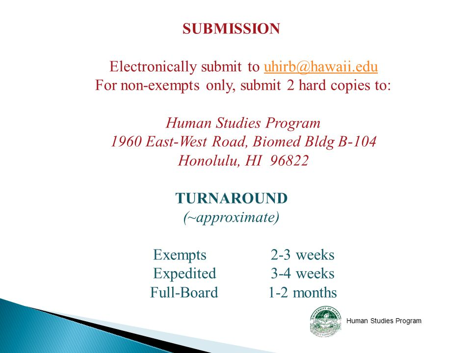 Human Studies Program SUBMISSION Electronically submit to For non-exempts only, submit 2 hard copies to: Human Studies Program 1960 East-West Road, Biomed Bldg B-104 Honolulu, HI TURNAROUND (~approximate) Exempts 2-3 weeks Expedited 3-4 weeks Full-Board 1-2 months