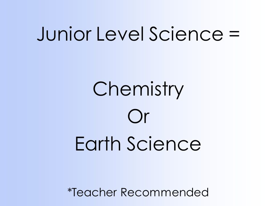 Junior Level Science = Chemistry Or Earth Science *Teacher Recommended