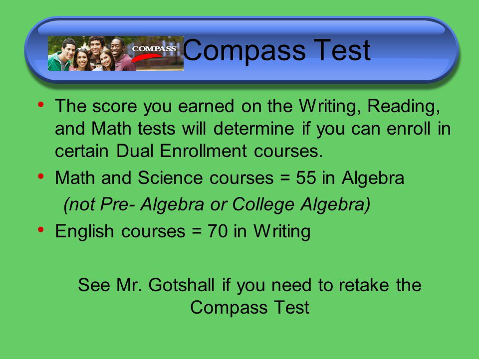 Compass Test The score you earned on the Writing, Reading, and Math tests will determine if you can enroll in certain Dual Enrollment courses.