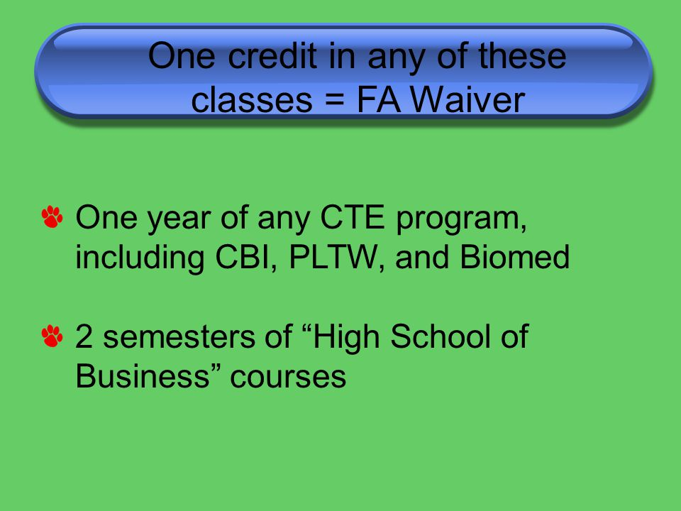One credit in any of these classes = FA Waiver One year of any CTE program, including CBI, PLTW, and Biomed 2 semesters of High School of Business courses