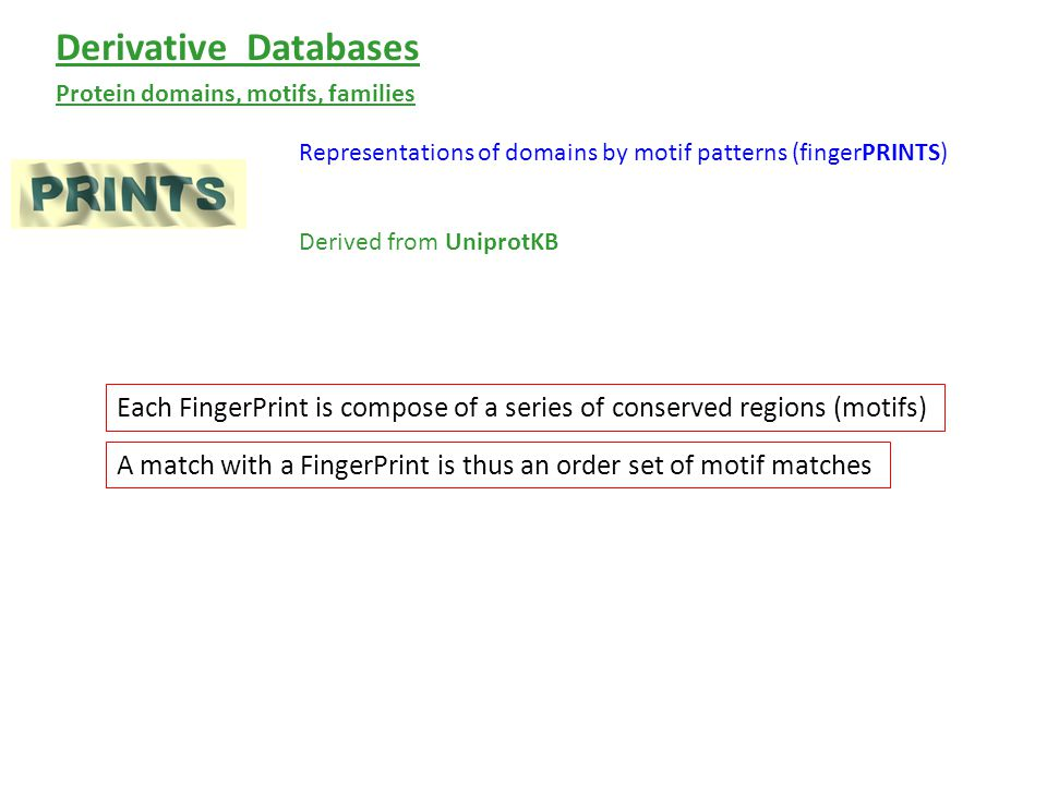 Representations of domains by motif patterns (fingerPRINTS) Protein domains, motifs, families Derivative Databases Derived from UniprotKB Each FingerPrint is compose of a series of conserved regions (motifs) A match with a FingerPrint is thus an order set of motif matches