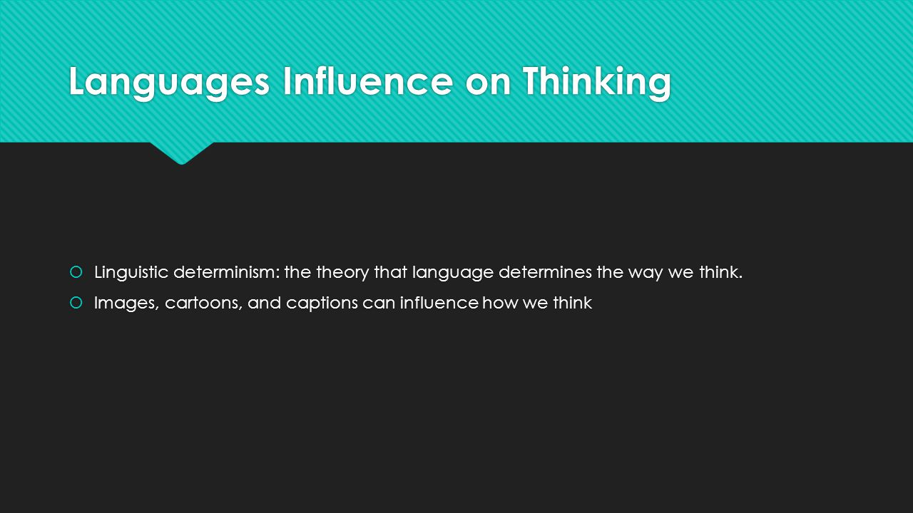 Languages Influence on Thinking  Linguistic determinism: the theory that language determines the way we think.