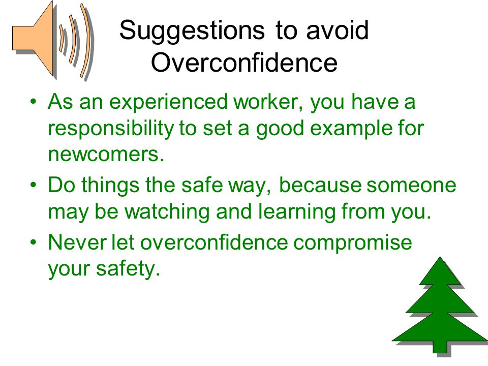 Suggestions to avoid Overconfidence As an experienced worker, you have a responsibility to set a good example for newcomers.