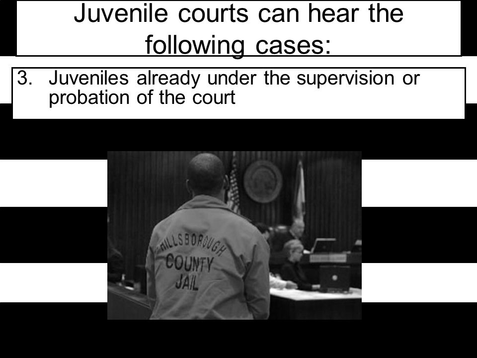 Juvenile courts can hear the following cases: 3.Juveniles already under the supervision or probation of the court