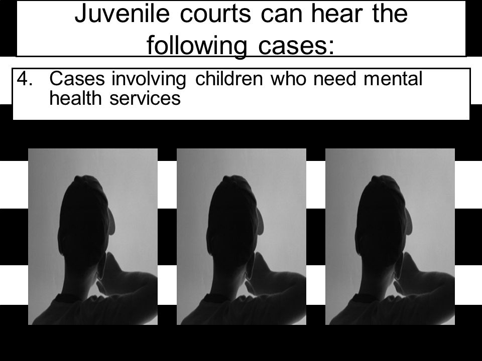 Juvenile courts can hear the following cases: 4.Cases involving children who need mental health services