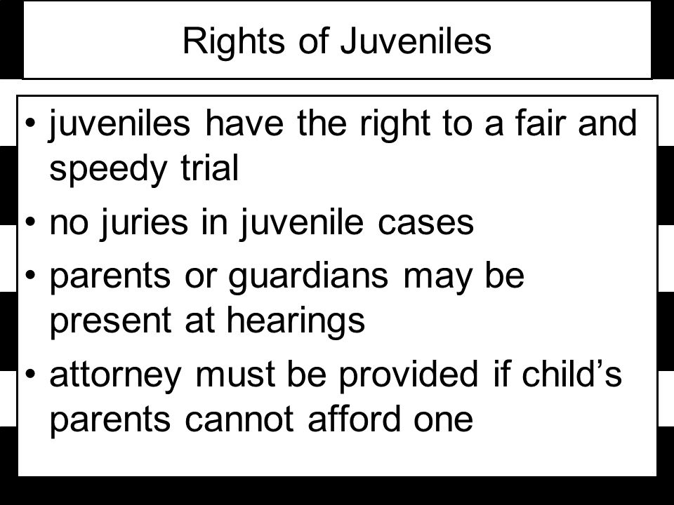 Rights of Juveniles juveniles have the right to a fair and speedy trial no juries in juvenile cases parents or guardians may be present at hearings attorney must be provided if child's parents cannot afford one