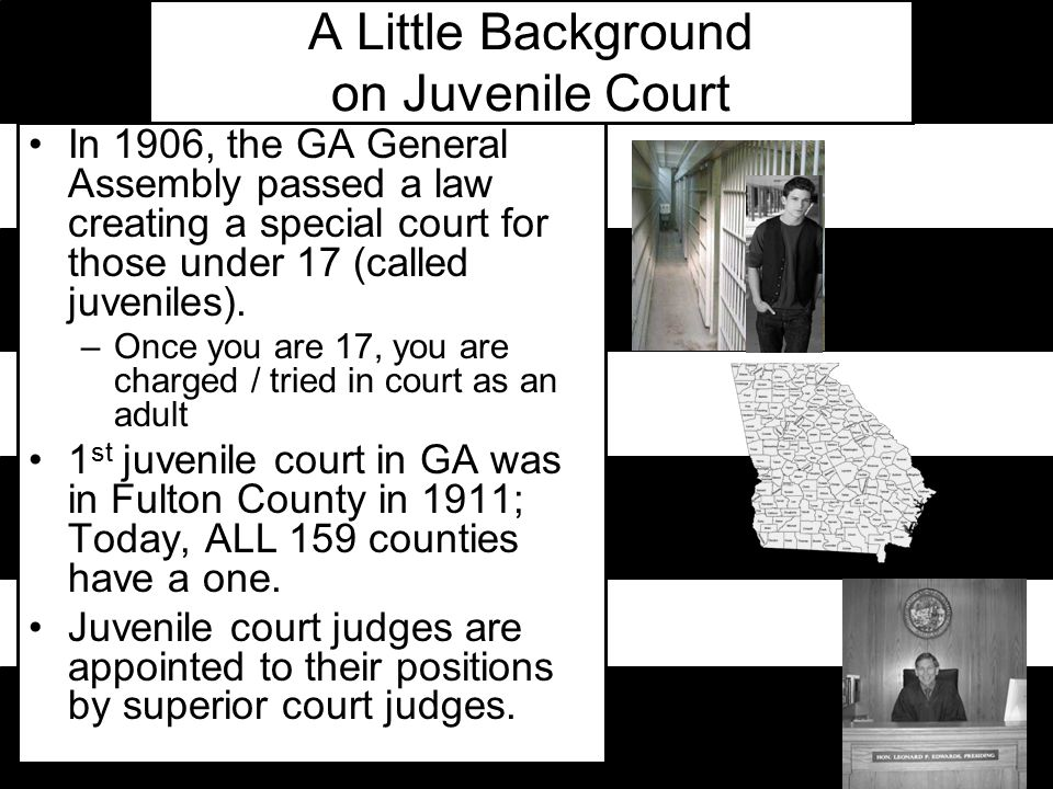 A Little Background on Juvenile Court In 1906, the GA General Assembly passed a law creating a special court for those under 17 (called juveniles).