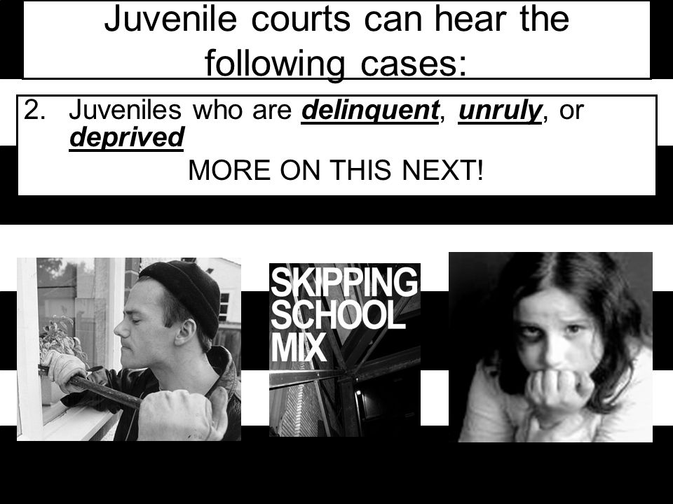 Juvenile courts can hear the following cases: 2.Juveniles who are delinquent, unruly, or deprived MORE ON THIS NEXT!