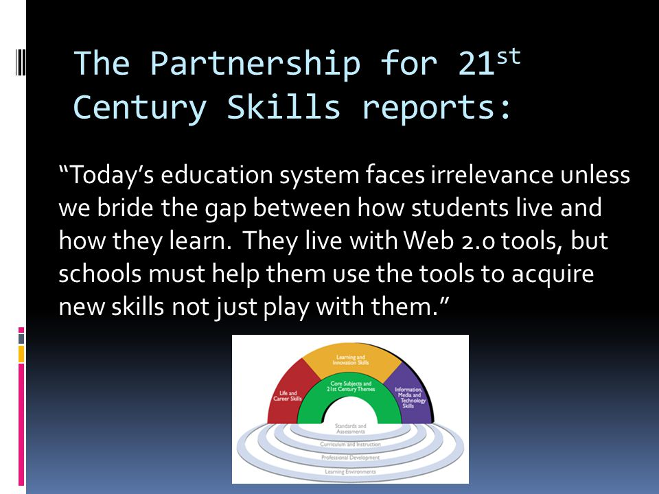 The Partnership for 21 st Century Skills reports: Today's education system faces irrelevance unless we bride the gap between how students live and how they learn.