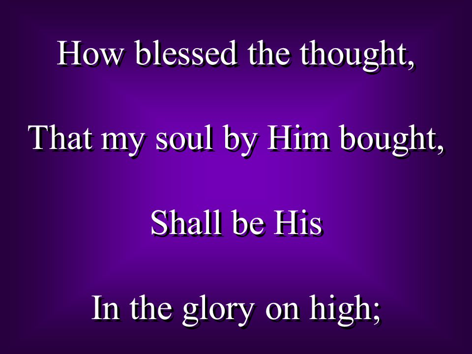How blessed the thought, That my soul by Him bought, Shall be His In the glory on high; How blessed the thought, That my soul by Him bought, Shall be His In the glory on high;