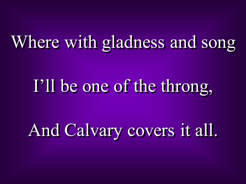 Where with gladness and song I'll be one of the throng, And Calvary covers it all.