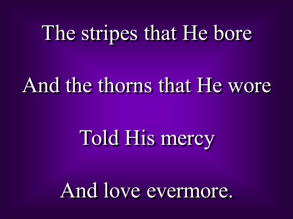 The stripes that He bore And the thorns that He wore Told His mercy And love evermore.