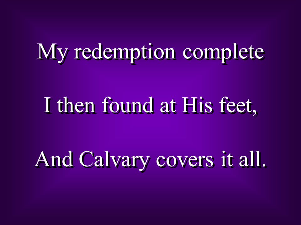 My redemption complete I then found at His feet, And Calvary covers it all.