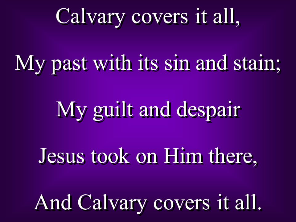 Calvary covers it all, My past with its sin and stain; My guilt and despair Jesus took on Him there, And Calvary covers it all.