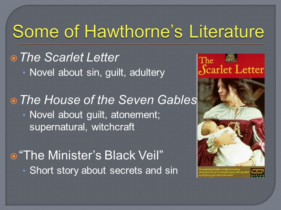  The Scarlet Letter Novel about sin, guilt, adultery  The House of the Seven Gables Novel about guilt, atonement; supernatural, witchcraft  The Minister's Black Veil Short story about secrets and sin