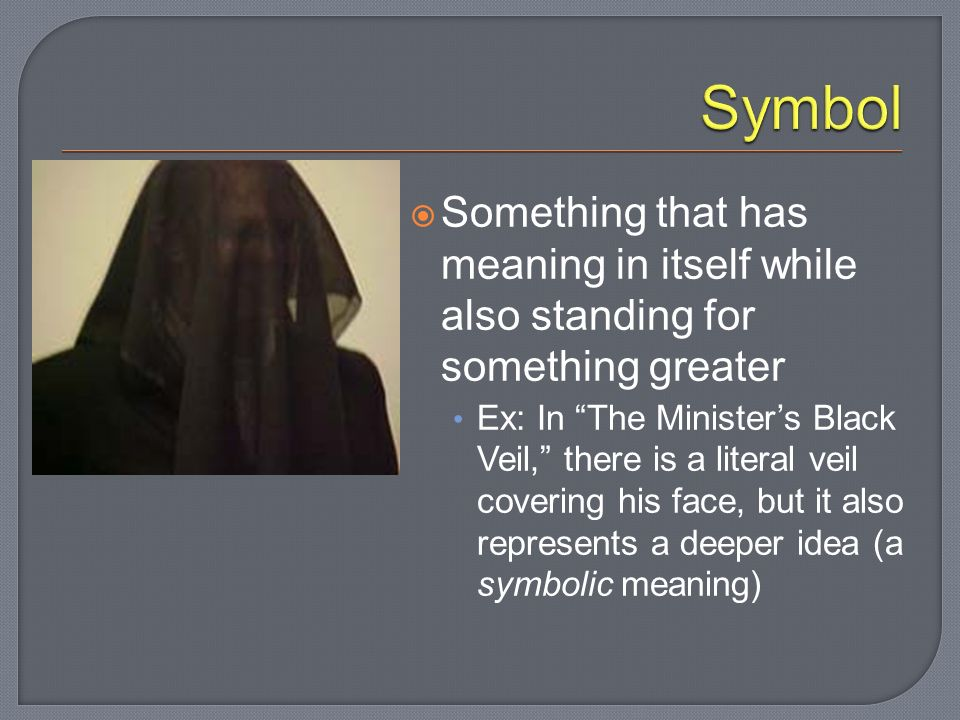 Something that has meaning in itself while also standing for something greater Ex: In The Minister's Black Veil, there is a literal veil covering his face, but it also represents a deeper idea (a symbolic meaning)
