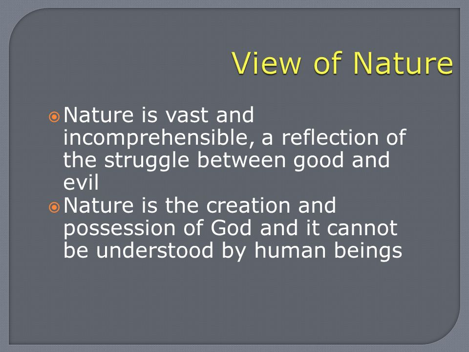  Nature is vast and incomprehensible, a reflection of the struggle between good and evil  Nature is the creation and possession of God and it cannot be understood by human beings