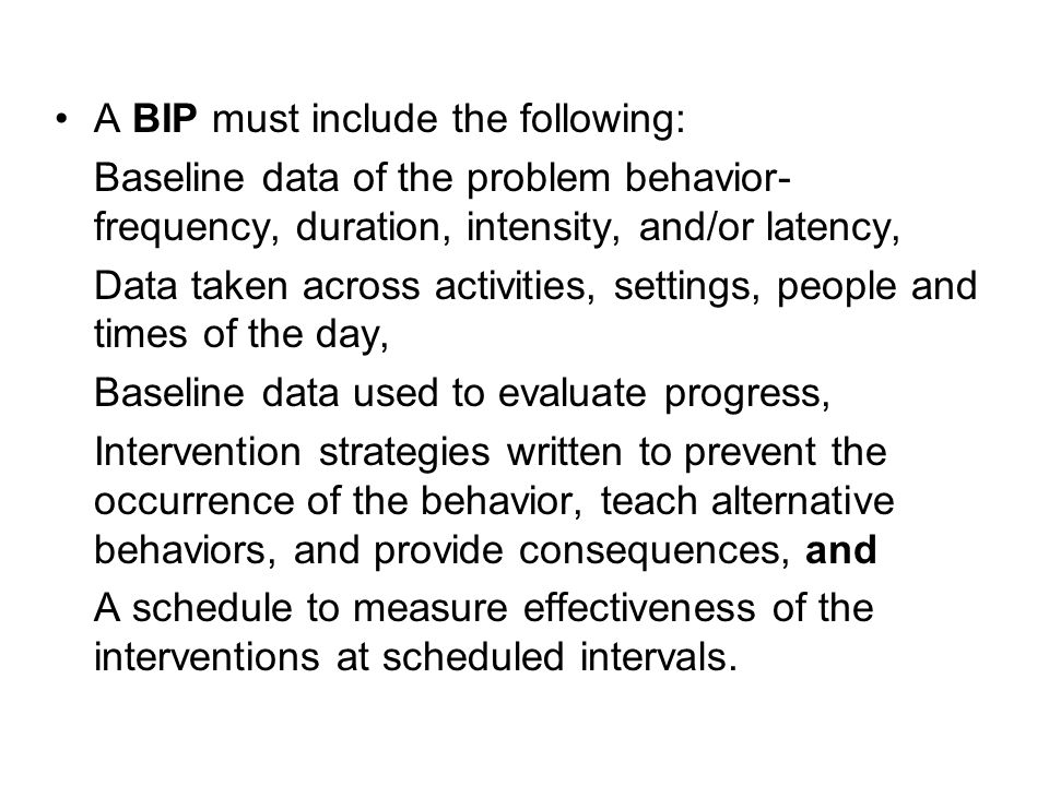 A BIP must include the following: Baseline data of the problem behavior- frequency, duration, intensity, and/or latency, Data taken across activities, settings, people and times of the day, Baseline data used to evaluate progress, Intervention strategies written to prevent the occurrence of the behavior, teach alternative behaviors, and provide consequences, and A schedule to measure effectiveness of the interventions at scheduled intervals.