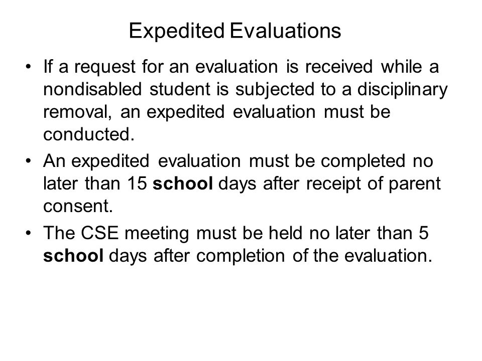 Expedited Evaluations If a request for an evaluation is received while a nondisabled student is subjected to a disciplinary removal, an expedited evaluation must be conducted.