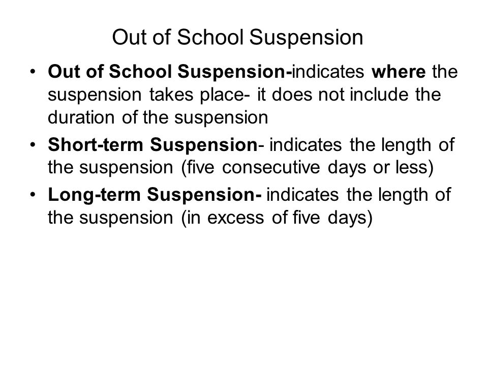 Out of School Suspension Out of School Suspension-indicates where the suspension takes place- it does not include the duration of the suspension Short-term Suspension- indicates the length of the suspension (five consecutive days or less) Long-term Suspension- indicates the length of the suspension (in excess of five days)