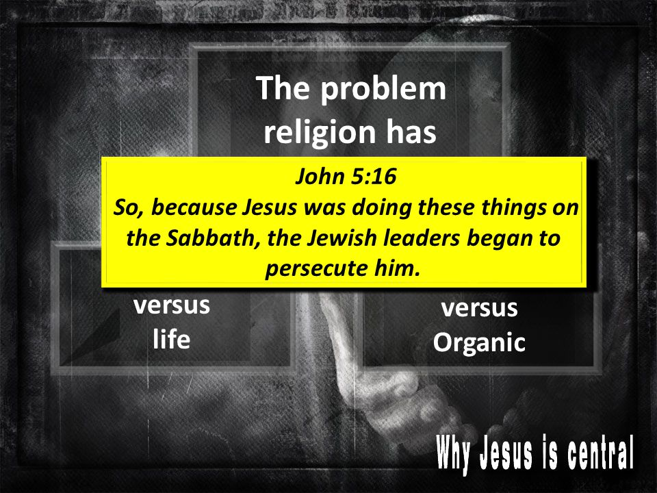 The problem religion has Rules versus life Structure versus Organic John 5:16 So, because Jesus was doing these things on the Sabbath, the Jewish leaders began to persecute him.