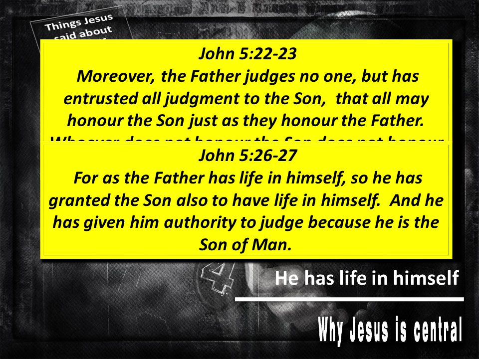 He has life in himself He has the power to judge John 5:22-23 Moreover, the Father judges no one, but has entrusted all judgment to the Son, that all may honour the Son just as they honour the Father.
