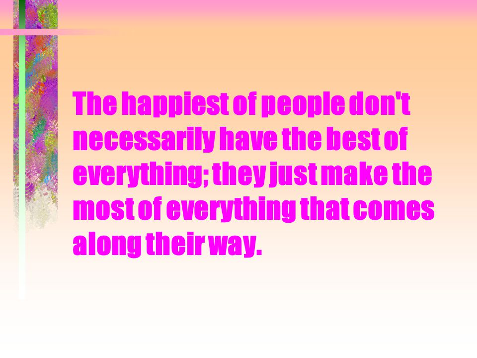 The happiest of people don t necessarily have the best of everything; they just make the most of everything that comes along their way.