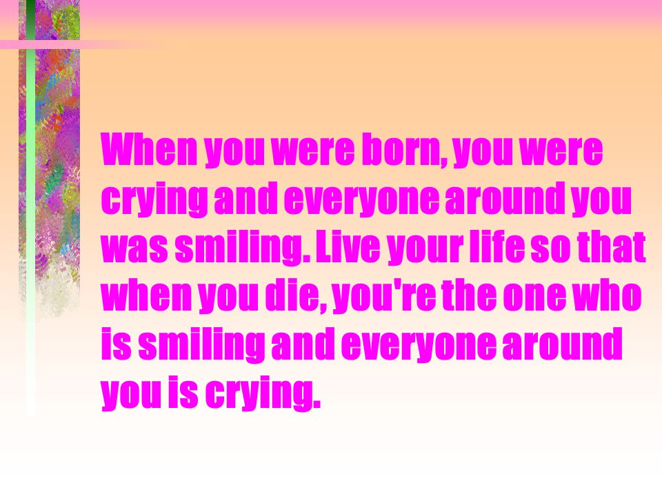When you were born, you were crying and everyone around you was smiling.