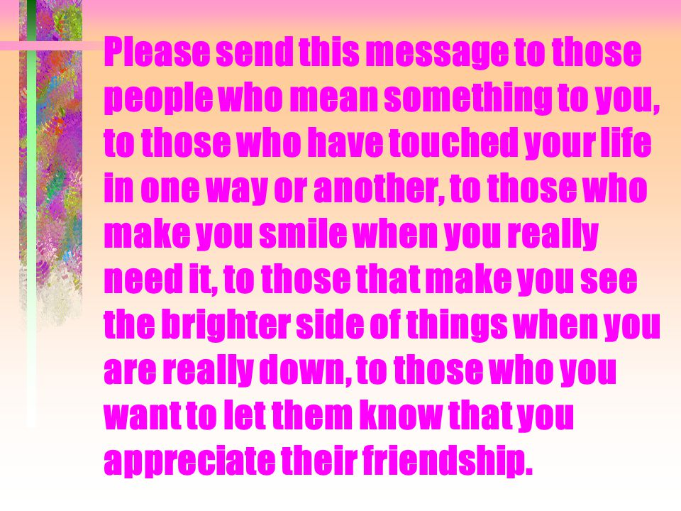 Please send this message to those people who mean something to you, to those who have touched your life in one way or another, to those who make you smile when you really need it, to those that make you see the brighter side of things when you are really down, to those who you want to let them know that you appreciate their friendship.