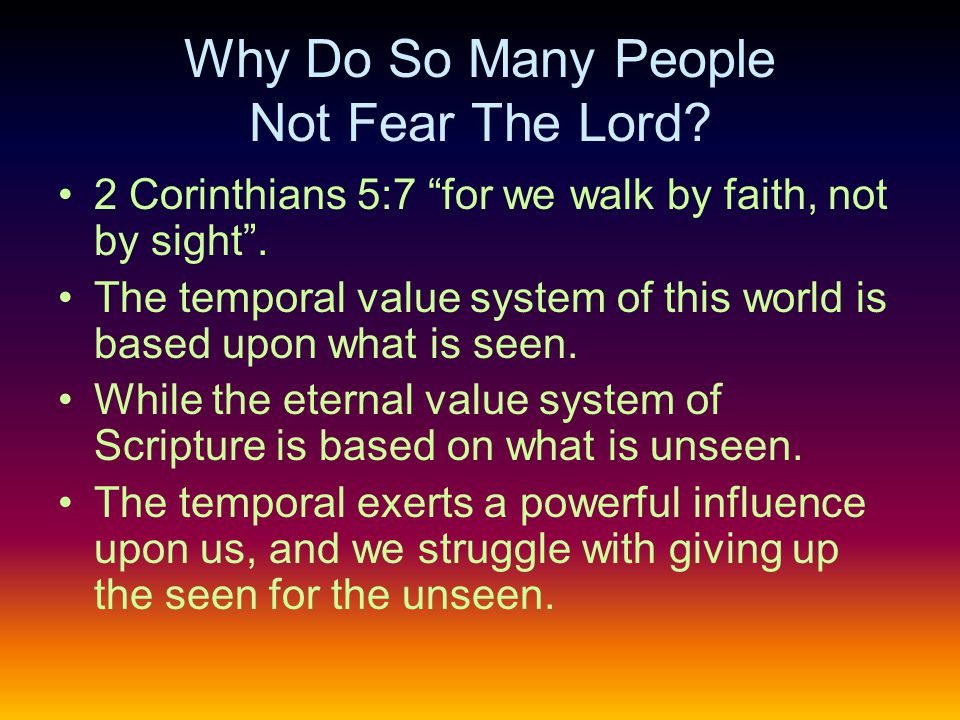 Why Do So Many People Not Fear The Lord. 2 Corinthians 5:7 for we walk by faith, not by sight .