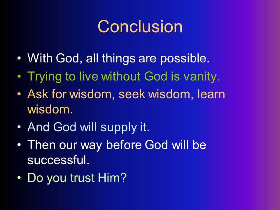 Conclusion With God, all things are possible. Trying to live without God is vanity.