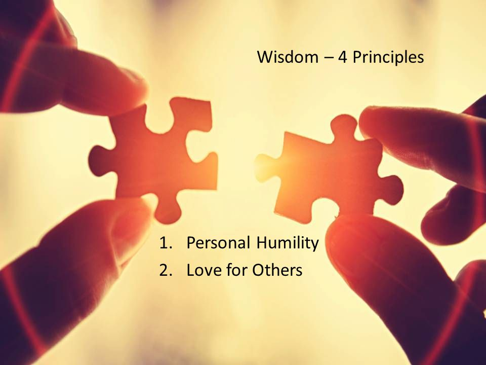 Wisdom – 4 Principles 1.Personal Humility 2.Love for Others