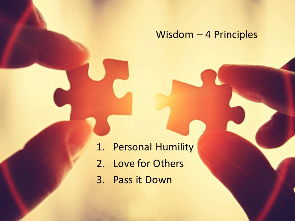 Wisdom – 4 Principles 1.Personal Humility 2.Love for Others 3.Pass it Down