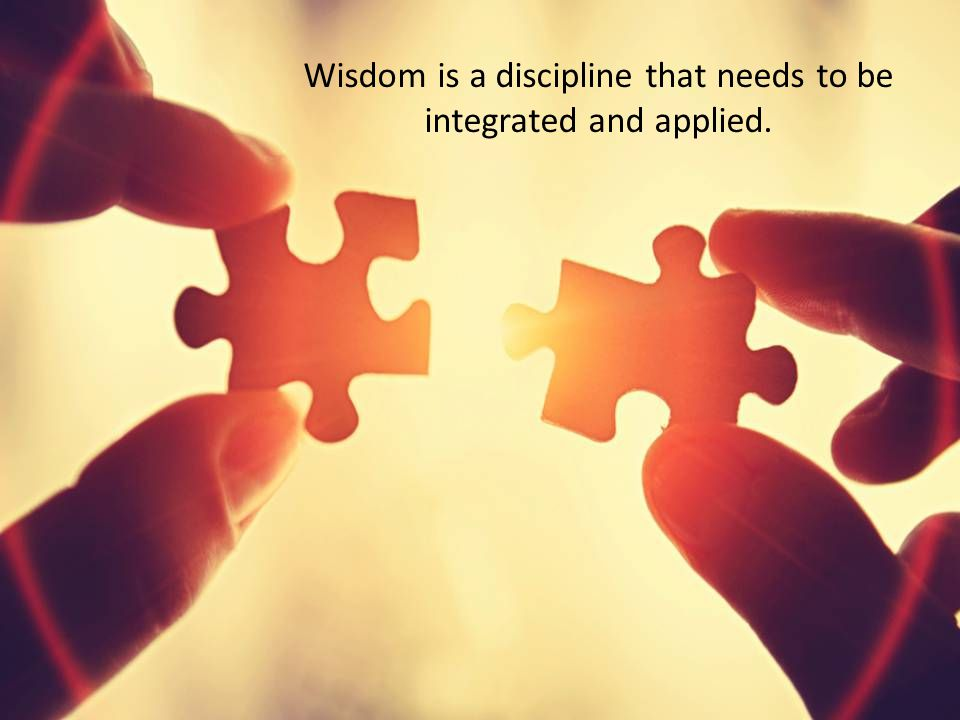 Wisdom is a discipline that needs to be integrated and applied.