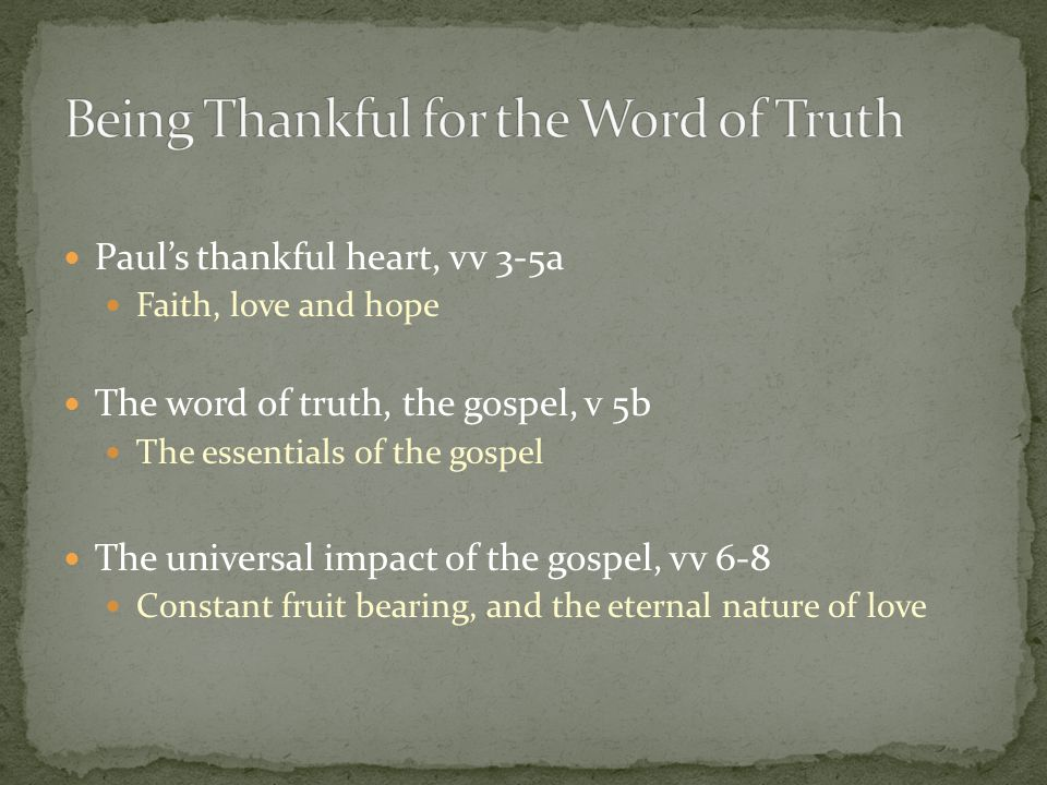Paul's thankful heart, vv 3-5a Faith, love and hope The word of truth, the gospel, v 5b The essentials of the gospel The universal impact of the gospel, vv 6-8 Constant fruit bearing, and the eternal nature of love