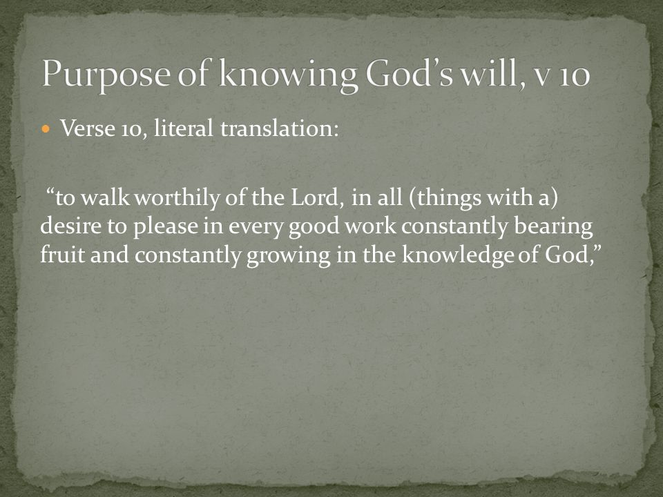 Verse 10, literal translation: to walk worthily of the Lord, in all (things with a) desire to please in every good work constantly bearing fruit and constantly growing in the knowledge of God,