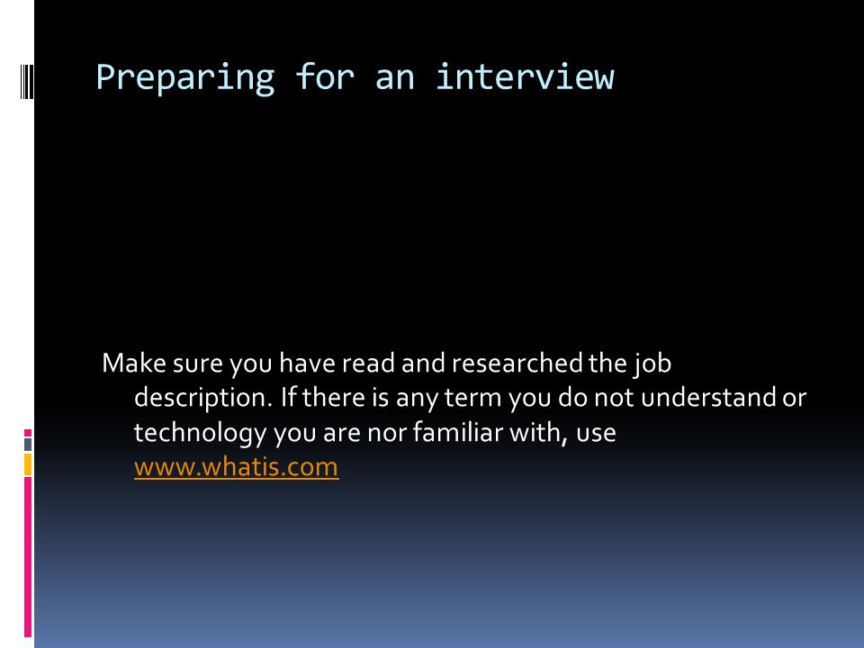 Preparing for an interview Make sure you have read and researched the job description.