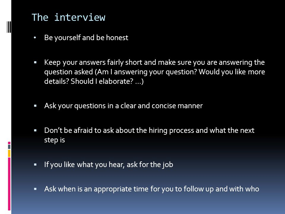 The interview Be yourself and be honest  Keep your answers fairly short and make sure you are answering the question asked (Am I answering your question.
