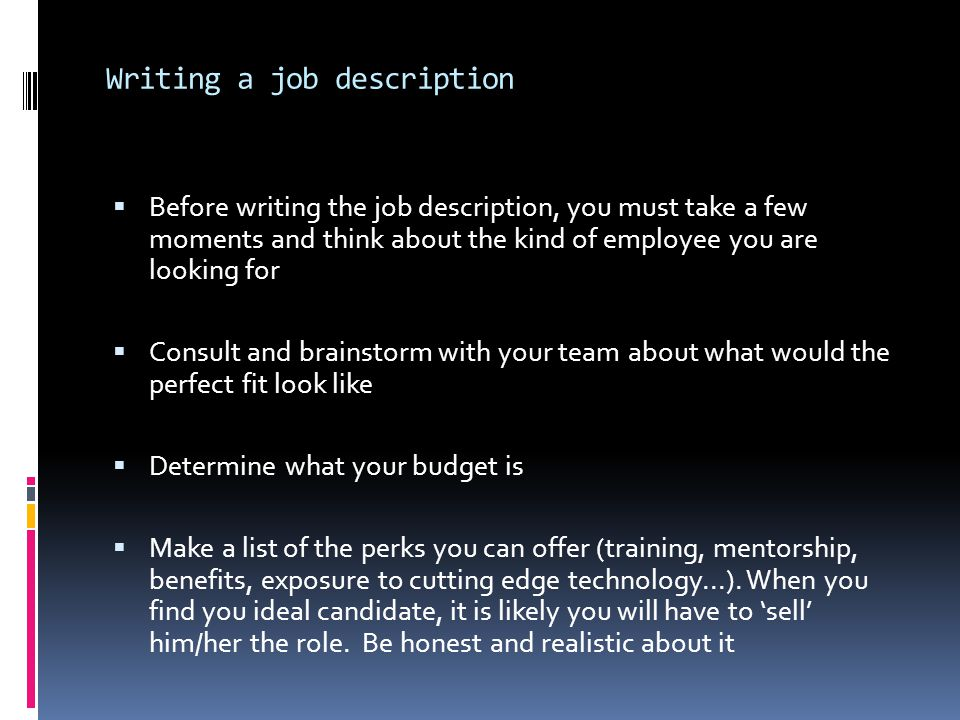 Writing a job description  Before writing the job description, you must take a few moments and think about the kind of employee you are looking for  Consult and brainstorm with your team about what would the perfect fit look like  Determine what your budget is  Make a list of the perks you can offer (training, mentorship, benefits, exposure to cutting edge technology...).