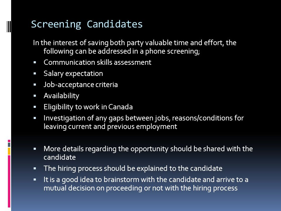 Screening Candidates In the interest of saving both party valuable time and effort, the following can be addressed in a phone screening;  Communication skills assessment  Salary expectation  Job-acceptance criteria  Availability  Eligibility to work in Canada  Investigation of any gaps between jobs, reasons/conditions for leaving current and previous employment  More details regarding the opportunity should be shared with the candidate  The hiring process should be explained to the candidate  It is a good idea to brainstorm with the candidate and arrive to a mutual decision on proceeding or not with the hiring process