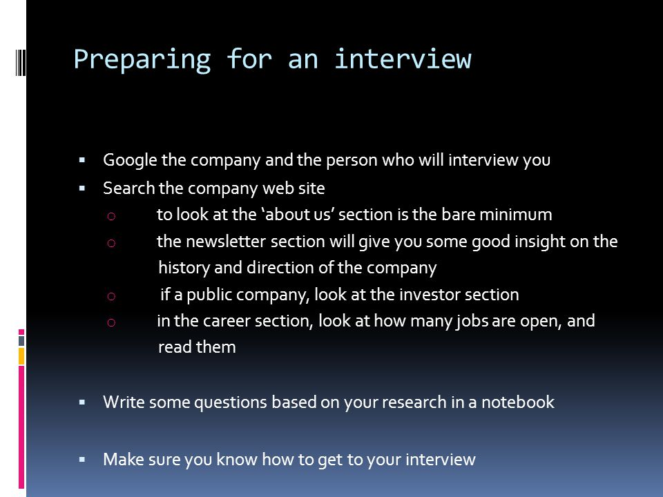Preparing for an interview  Google the company and the person who will interview you  Search the company web site o to look at the 'about us' section is the bare minimum o the newsletter section will give you some good insight on the history and direction of the company o if a public company, look at the investor section o in the career section, look at how many jobs are open, and read them  Write some questions based on your research in a notebook  Make sure you know how to get to your interview