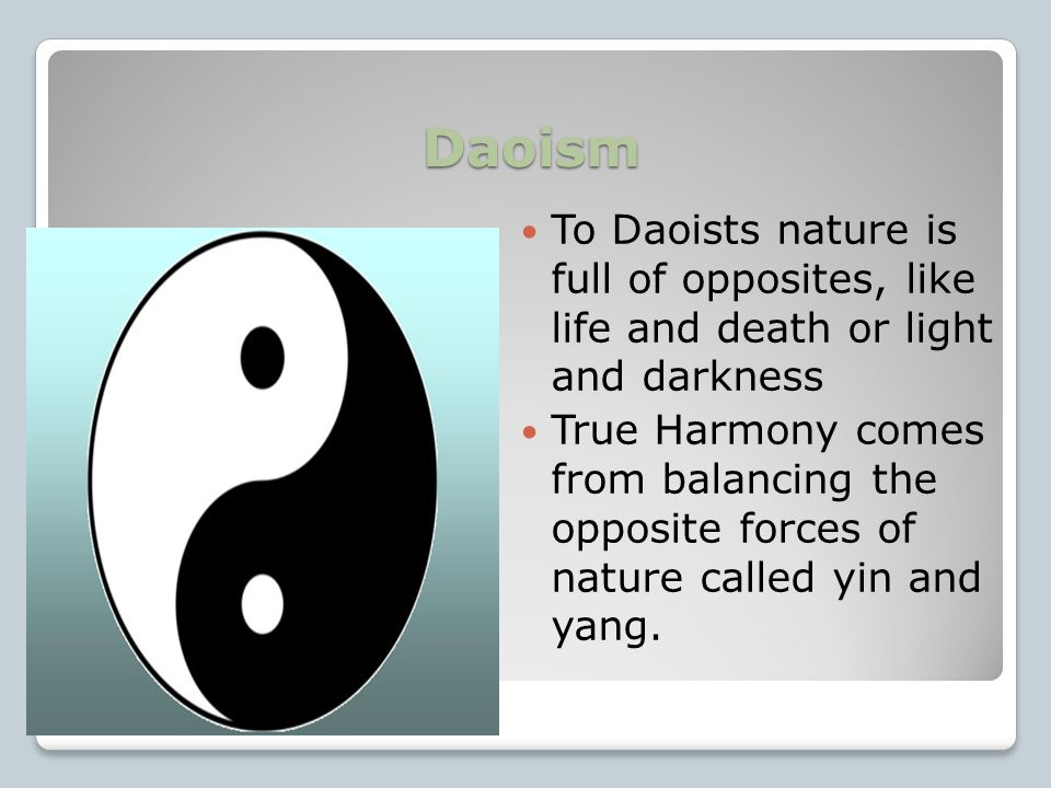 Daoism Daoism was based on the ancient Chinese idea of the Dao or the way. Daoism taught that people gained happiness and peace by living in harmony, or agreement, with the way of nature.