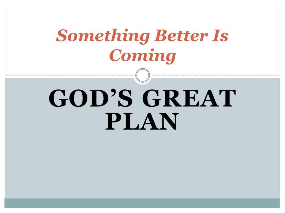 GOD'S GREAT PLAN Something Better Is Coming