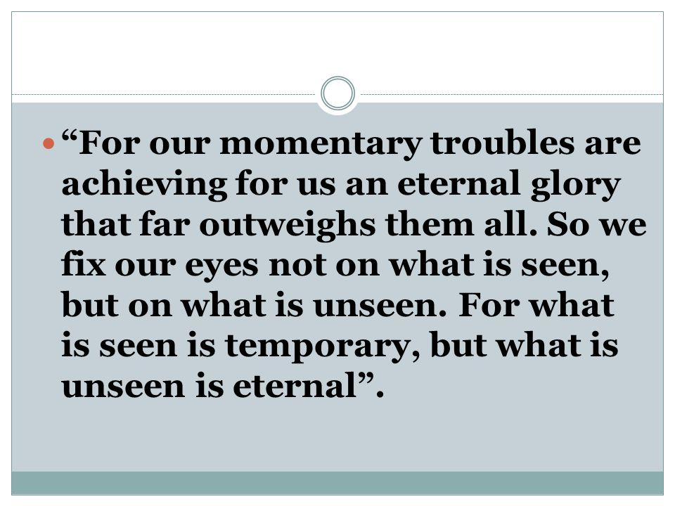 For our momentary troubles are achieving for us an eternal glory that far outweighs them all.